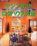 マシンカット・ログハウス大全―心地よく健康的な暮らしを送る「木の住まい」のすべてがわかる本