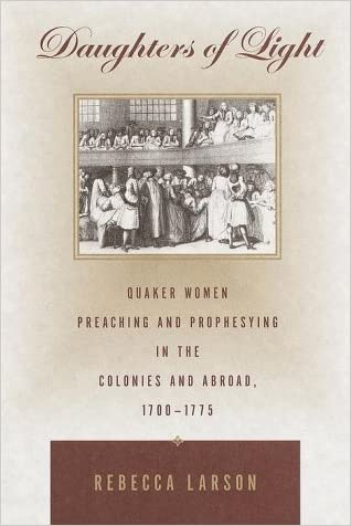Daughters of Light: Quaker Women Preaching and Prophesying in the Colonies and Abroad, 1700-1775 written by Rebecca Larson