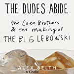 The Dudes Abide: The Coen Brothers and the Making of The Big Lebowski | Alex Belth