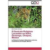 El Sustrato Religioso Lacandón en Nahá, Ocosingo, Chiapas, México: La Relación Humano-Naturaleza entre los Lacandones...