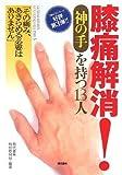 膝痛解消! 《神の手》を持つ13人 ―「その痛み、あきらめる必要はありません」