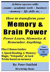 """How To Transform Your Memory & Brain Power: Power-Learn, Memorize & Remember Anything.: Plus 2 Bonus Guides: 1. Speed Reading, & 2. Memory Magic, """"Telepathy"""", Illusions & Card Tricks based on memory"""