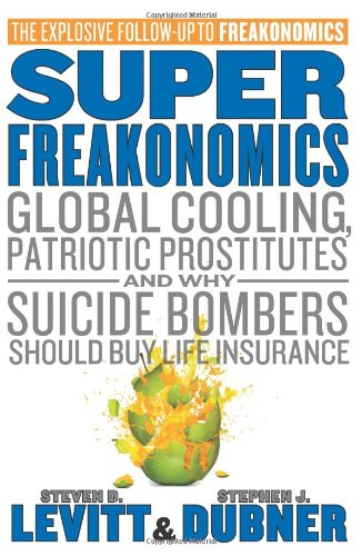 SuperFreakonomics: Global Cooling, Patriotic Prostitutes, and Why Suicide Bombers Should Buy Life…