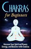 Chakras for Beginners: Discover your Spiritual Power, Energy, and Balance with Chakras - Chakras for Beginners (Chakras for Beginners, Chakra Clearing, ... Chakra Balance, Chakra Meditation Book 1)