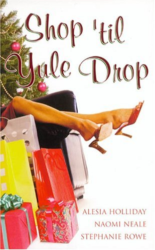 Shop 'til Yule Drop, ALESIA HOLLIDAY, NAOMI NEALE, STEPHANIE ROWE