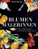Renate Hücking Blumenmalerinnen: Porträts besonderer Frauen und ihr Blick auf die Natur