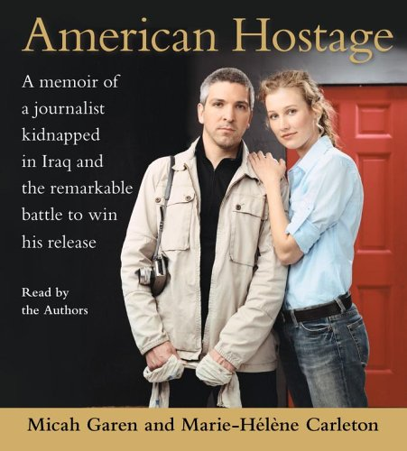 American Hostage : A Memoir of a Journalist Kipnapped in Irag And the Remarkable Battle to Win His Release, Garen,Micah/Carleton,Ma