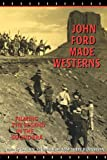 John Ford Made Westerns: Filming the Legend in the Sound Era