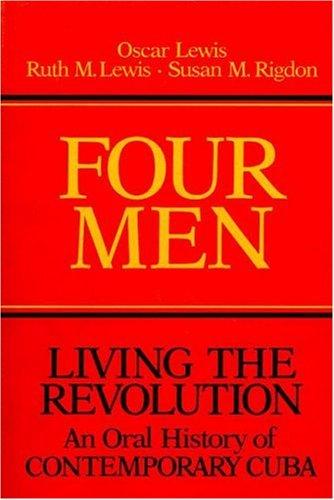 Four Men: Living the Revolution: An Oral History of Contemporary Cuba, Oscar Lewis, Ruth M Lewis, Susan M Rigdon