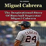 Miguel Cabrera: The Inspirational Story of Baseball Superstar Miguel Cabrera | Bill Redban