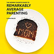 The Mommy Shorts Guide to Remarkably Average Parenting Audiobook by Ilana Wiles Narrated by Ilana Wiles