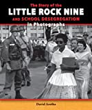 The Story of the Little Rock Nine and School Desegregation in Photographs (Story of the Civil Rights Movement in Photographs)