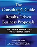 The Consultants Guide to Results-Driven Business Proposals: How to Write Proposals That Forecast Impact and ROI