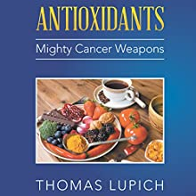 Antioxidants: Mighty Cancer Weapons Audiobook by Thomas Lupich Narrated by Jonathan Yen