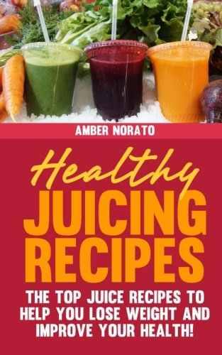 Healthy Juicing Recipes - The TOP Juice Recipes to Help You Lose Weight and Improve Your Health! by Amber Norato