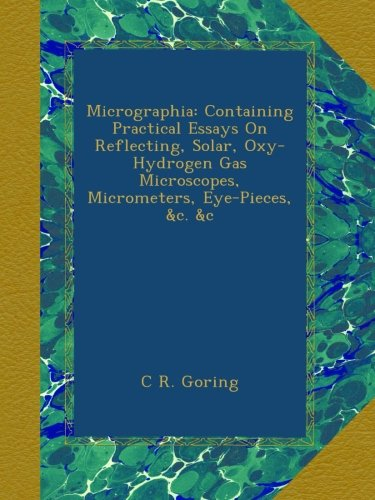 Micrographia: Containing Practical Essays On Reflecting, Solar, Oxy-Hydrogen Gas Microscopes, Micrometers, Eye-Pieces, &C. &C