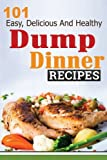 Dump Dinners: 101 Easy, Delicious, and Healthy Meals Put Together in 30 Minutes or Less! (dump dinners, dump dinner recipes, crockpot recipes, dump ... recipes, healthy recipes, healthy cooking)