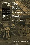 The Baldwin Locomotive Works, 1831-1915: A Study in American Industrial Practice (Studies in Industry and Society)