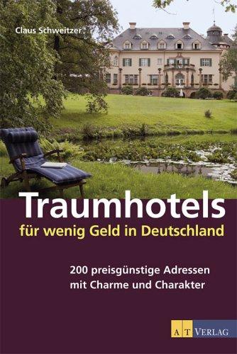 Traumhotels für wenig Geld in Deutschland: 200 preisgünstige Adressen mit Charme und Charakter