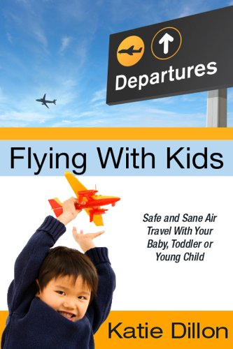 Flying With Kids: Safe and Sane Air Travel With Your Baby, Toddler or Young Child