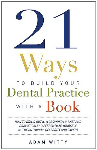 21 Ways to Build Your Dental Practice With a Book: How To Stand Out In A Crowded Market And Dramatically Differentiate Yourself As The Authority, Celebrity and Expert
