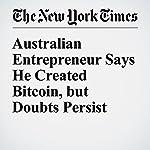 Australian Entrepreneur Says He Created Bitcoin, but Doubts Persist | Amie Tsang,Nathaniel Popper