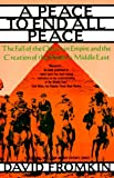 Peace to End All Peace: The Fall of the Ottoman Empire and the Creation of the Modern Middle East