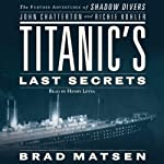 Titanic's Last Secrets: The Further Adventures of Shadow Divers John Chatterton and Richie Kohler | John Chatterton,Richie Kohler,Brad Matsen