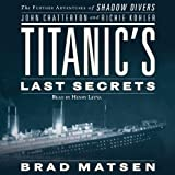 Titanics Last Secrets: The Further Adventures of Shadow Divers John Chatterton and Richie Kohler