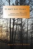 It Ain't Just Haiku: Self-Help, Saving Your Memories, Opening Your Creativity