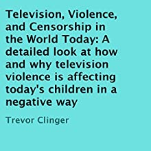 Television, Violence, and Censorship in the World Today: A Detailed Look at How and Why Television Violence Is Affecting Today's Children in a Negative Way (       UNABRIDGED) by Trevor Clinger Narrated by Adam Zens