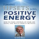 Turning Upsets into Positive Energy: How to Take Control of Your Life Using the Mace Energy Method (       UNABRIDGED) by John Mace Narrated by Andrew Mulcare