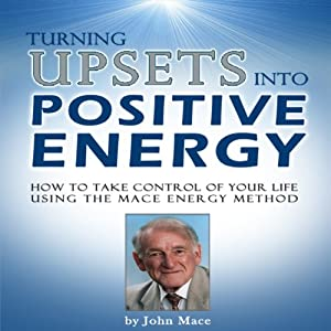 Turning Upsets into Positive Energy: How to Take Control of Your Life Using the Mace Energy Method | [John Mace]