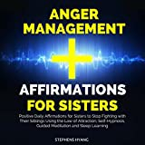 Anger Management Affirmations for Sisters: Positive Daily Affirmations for Sisters to Stop Fighting with Their Siblings Using the Law of Attraction, Self-Hypnosis, Guided Meditation and Sleep Learning