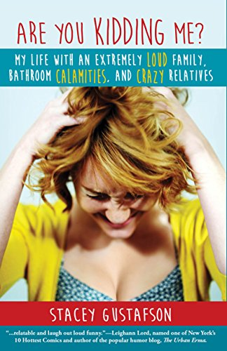 Are You Kidding Me? My Life With An Extremely Loud Family, Bathroom Calamities, And Crazy Relatives by Stacey Gustafson ebook deal