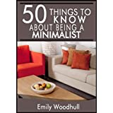 50 Things to Know About Being a Minimalist: Downsize, Organize, and Live Your Life (50 Things to Know Healthy Living Series Book 8) ~ Emily Woodhull