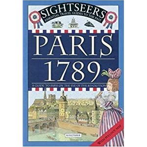 Paris 1789: A Guide to Paris on the Eve of the Revolution (Sightseers Essential Travel Guides to the Past)