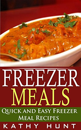 Freezer Meals: Delicious Quick and Easy Freezer Meal Recipes (Save Time and Save Money) by Kathy Hunt