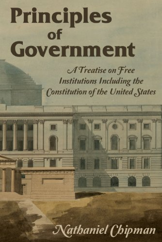 Principles of Government. A Treatise on Free Institutions Including the Constitution of the United States
