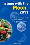 In Tune with the Moon 2011: The Complete Day-by-Day Moon Planner for Growing and Living in 2011
