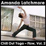 Chill Out Yoga - Flow, Vol. 2: A Dynamic Class from Mellow to Challenging - Intermediate level | Amanda Latchmore