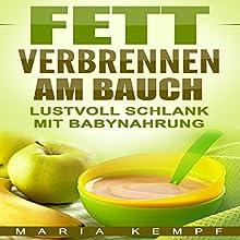 Fett verbrennen am Bauch: Lustvoll schlank mit Babynahrung Hörbuch von Maria Kempf Gesprochen von: Hanna Weingart