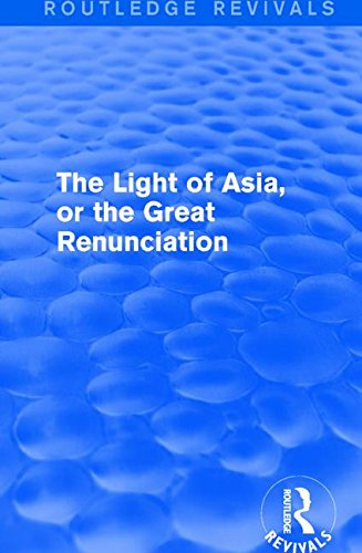 The Light of Asia, or the Great Renunciation (Mahâbhinishkramana): Being the Life and Teaching of Gautama, Prince of India and Founder of Buddhism (as ... by an Indian Buddhist) (Routledge Revivals)