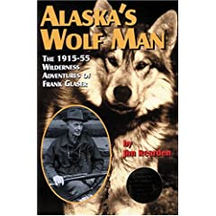 Alaska's Wolf Man: The 1915-55 Wilderness Adventures of Frank Glaser by Jim Rearden