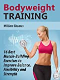 img - for Bodyweight Training: 16 Best Muscle-Building Exercises to Improve Balance, Flexibility and Strength (Bodyweight Training Books, bodyweight training, bodyweight training and workouts) book / textbook / text book