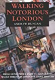 Walking Notorious London : From Gunpowder Plot to Gangland: Walks Through London's Dark History (0658016121) by Duncan,Andrew