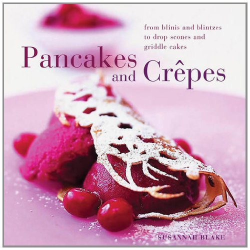 Perfect Pancakes and Crepes: More than 20 delicious recipes, from pancakes, wraps and fruit-filled crepes to latkes and scones, shown step by step in over 125 photographs
