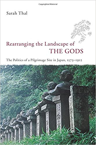 Rearranging the Landscape of the Gods: The Politics of a Pilgrimage Site in Japan, 1573-1912 (Studies of the Weatherhead East Asian In)
