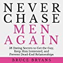 Never Chase Men Again: 38 Dating Secrets to Get the Guy, Keep Him Interested, and Prevent Dead-End Relationships (       UNABRIDGED) by Bruce Bryans Narrated by Dan Culhane