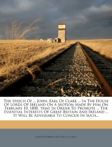 The Speech Of ... John, Earl Of Clare ... In The House Of Lords Of Ireland On A Motion Made By Him On February 10, 1800, 'that In Order To Promote ... ... It Will Be Adviseable To Concur In Such...